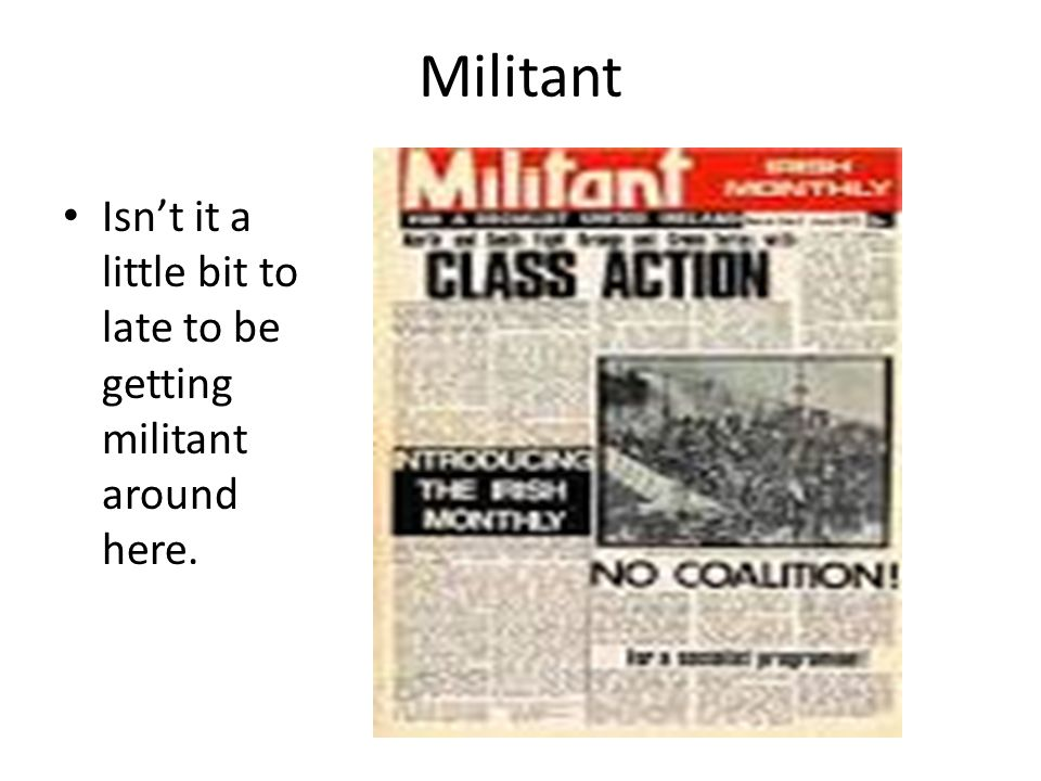Militant Isn't it a little bit to late to be getting militant around here.