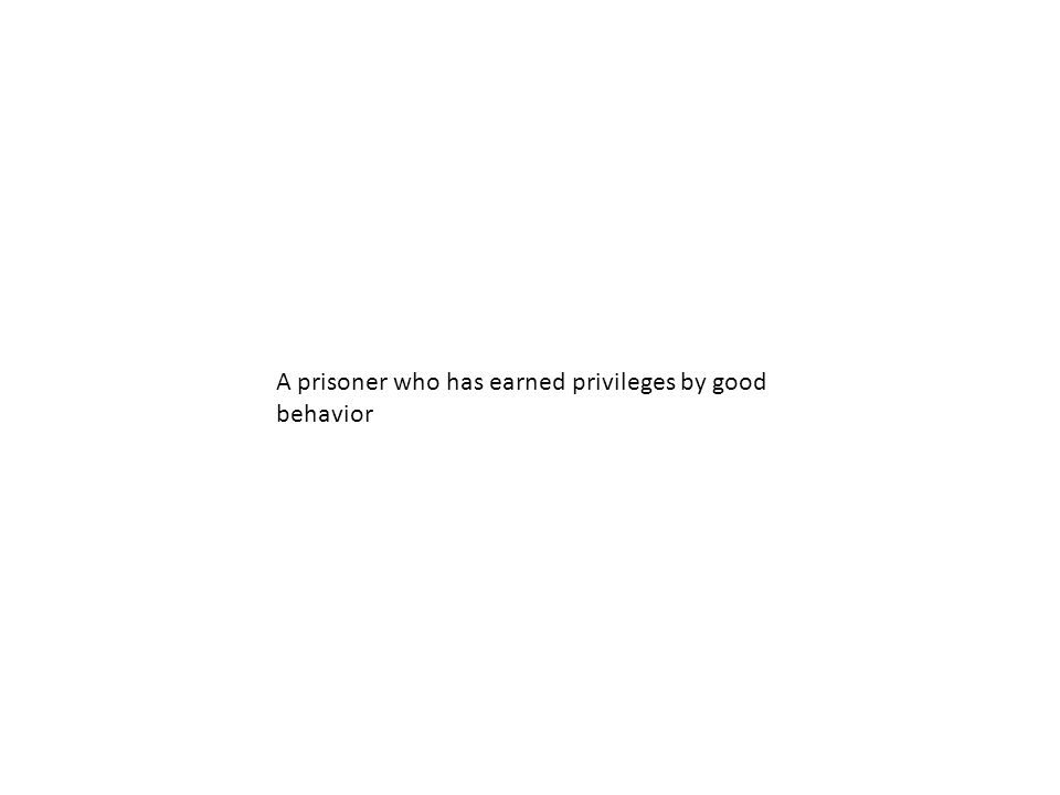 A prisoner who has earned privileges by good behavior
