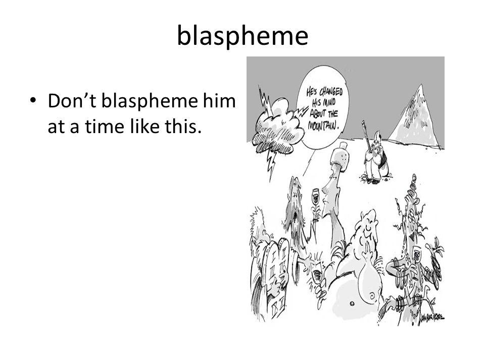 blaspheme Don't blaspheme him at a time like this.