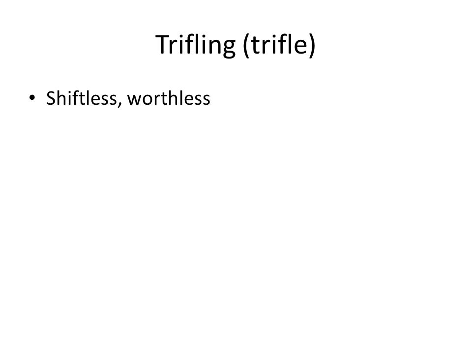 Trifling (trifle) Shiftless, worthless