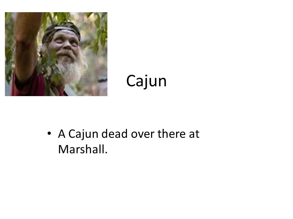 Cajun A Cajun dead over there at Marshall.
