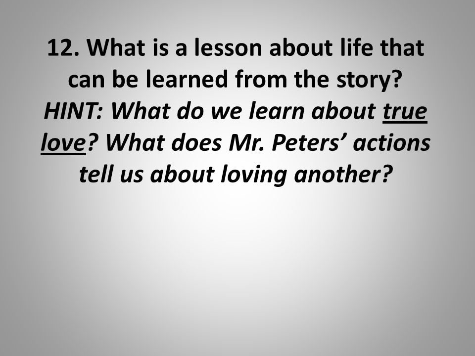 12. What is a lesson about life that can be learned from the story? HINT: What do we learn about true love? What does Mr. Peters' actions tell us abou
