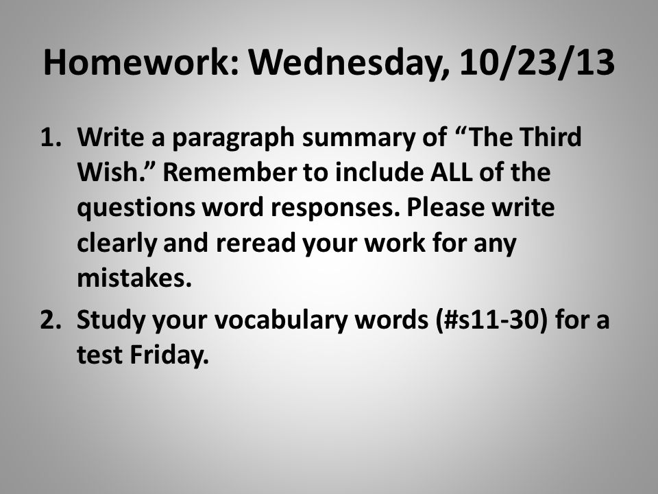 "Homework: Wednesday, 10/23/13 1.Write a paragraph summary of ""The Third Wish."" Remember to include ALL of the questions word responses. Please write c"