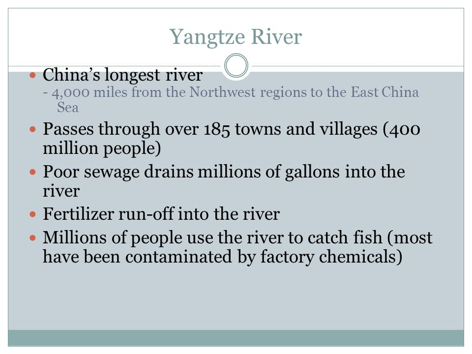 Yangtze River China's longest river - 4,000 miles from the Northwest regions to the East China Sea Passes through over 185 towns and villages (400 million people) Poor sewage drains millions of gallons into the river Fertilizer run-off into the river Millions of people use the river to catch fish (most have been contaminated by factory chemicals)