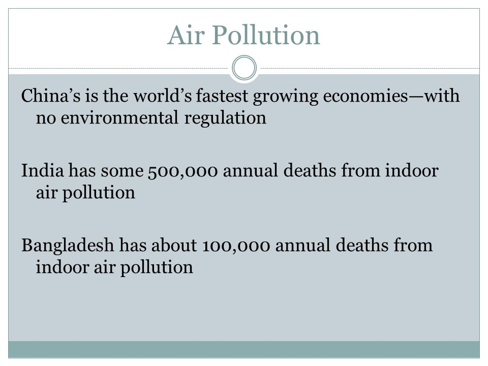 Air Pollution China's is the world's fastest growing economies—with no environmental regulation India has some 500,000 annual deaths from indoor air pollution Bangladesh has about 100,000 annual deaths from indoor air pollution