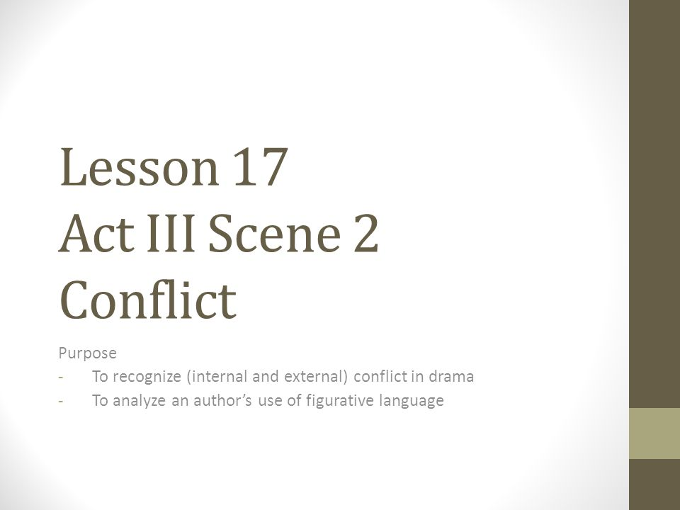 Lesson 17 Act III Scene 2 Conflict Purpose -To recognize (internal and external) conflict in drama -To analyze an author's use of figurative language