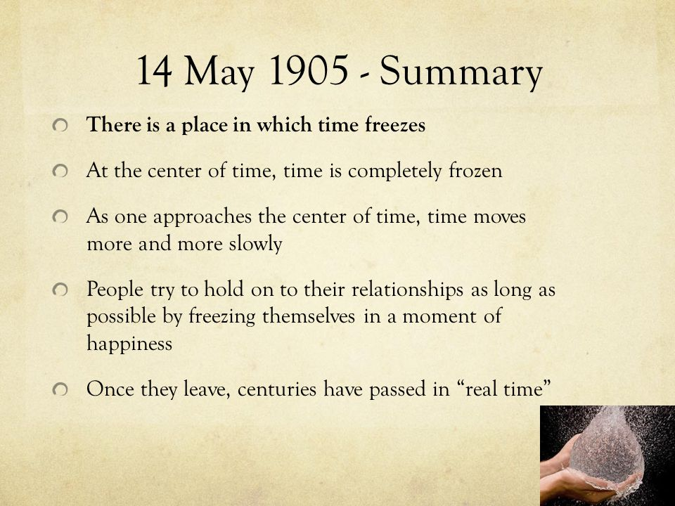 14 May 1905 - Summary There is a place in which time freezes At the center of time, time is completely frozen As one approaches the center of time, time moves more and more slowly People try to hold on to their relationships as long as possible by freezing themselves in a moment of happiness Once they leave, centuries have passed in real time