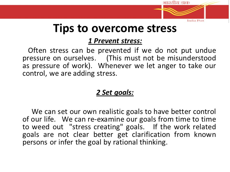 Tips to overcome stress 1 Prevent stress: Often stress can be prevented if we do not put undue pressure on ourselves.