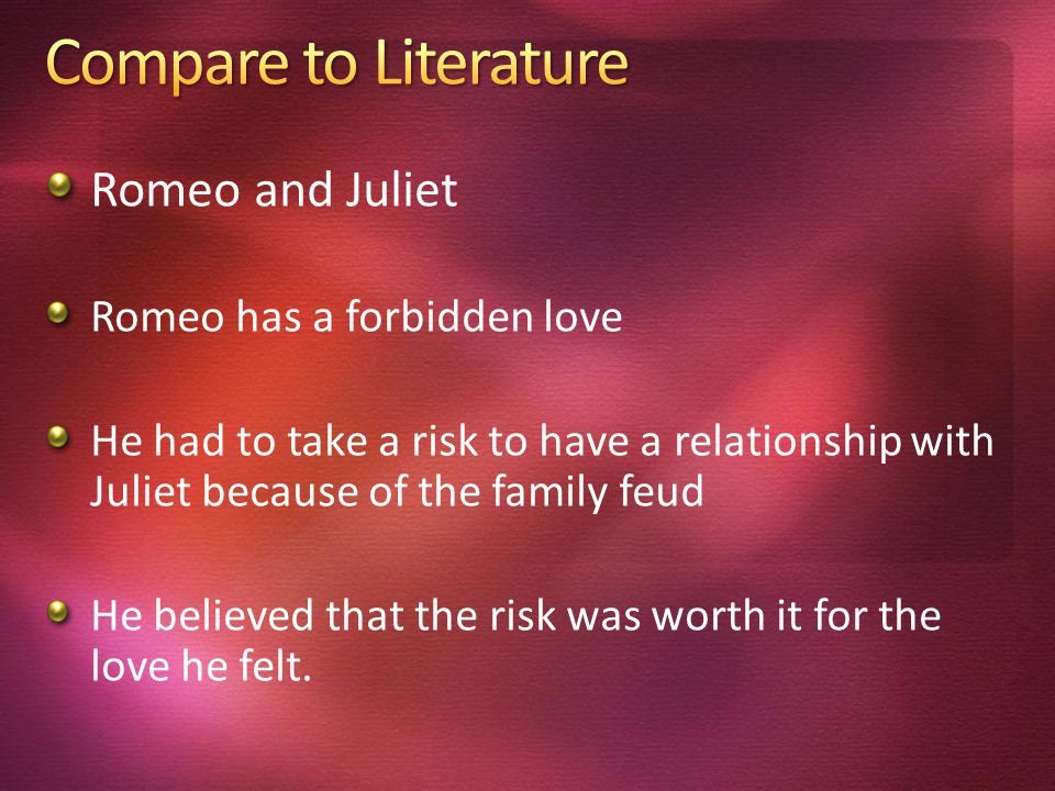 Romeo and Juliet Romeo has a forbidden love He had to take a risk to have a relationship with Juliet because of the family feud He believed that the risk was worth it for the love he felt.