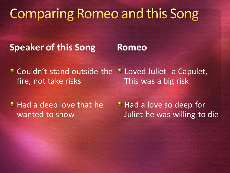 Speaker of this Song Couldn't stand outside the fire, not take risks Had a deep love that he wanted to show Romeo Loved Juliet- a Capulet, This was a big risk Had a love so deep for Juliet he was willing to die