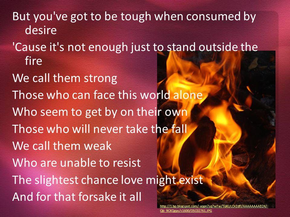 http://en.wikipedia.org/wiki/Standing_Outside_The_Fire http://www.cowboylyrics.com/lyrics/brooks-garth/standing- outside-the-fire-4990.html