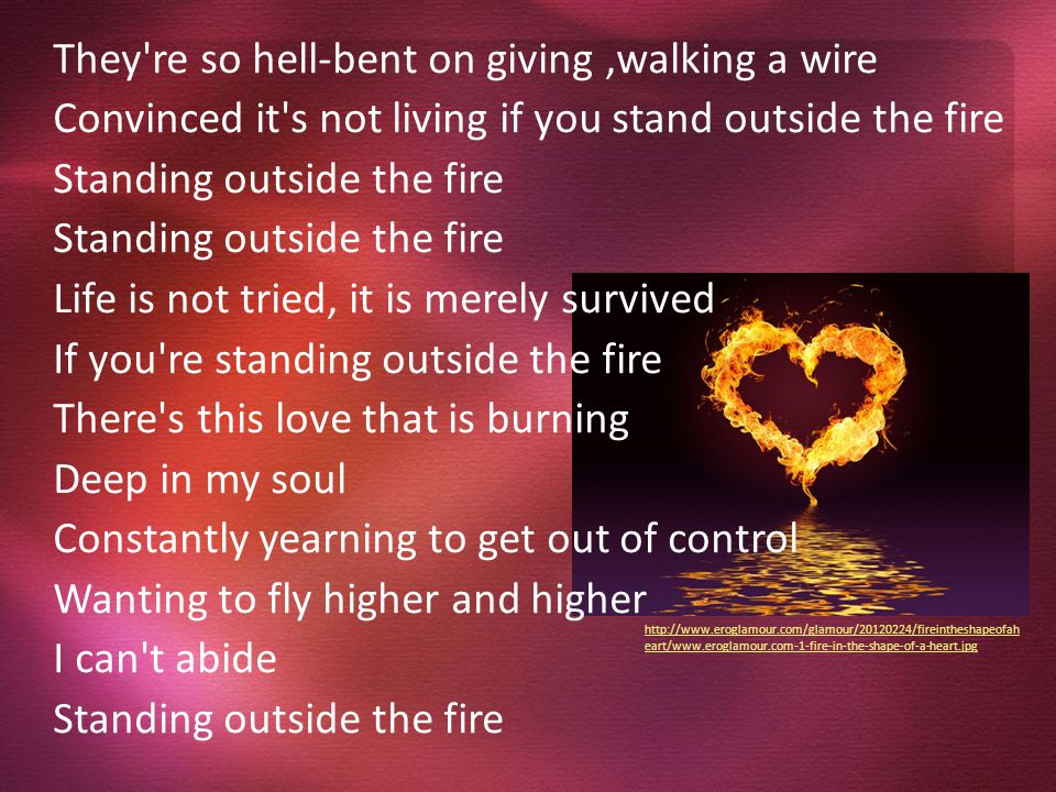 Life is not tried, it is merely survived If you re standing outside the fire You are just going through the motions if you don't put yourself out there and risk getting hurt.