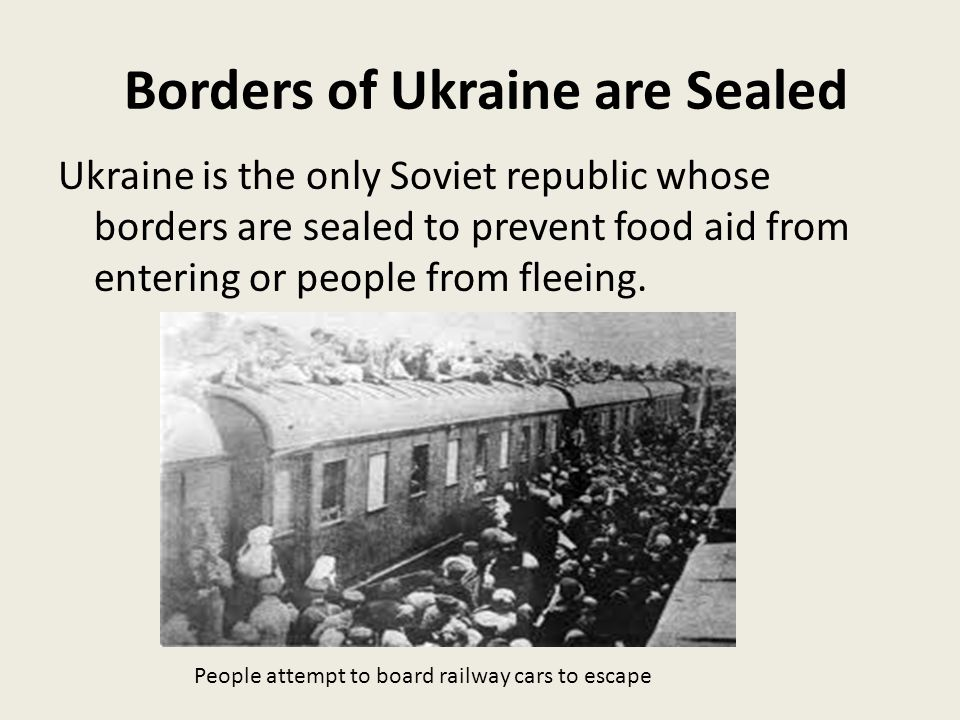 Borders of Ukraine are Sealed Ukraine is the only Soviet republic whose borders are sealed to prevent food aid from entering or people from fleeing.