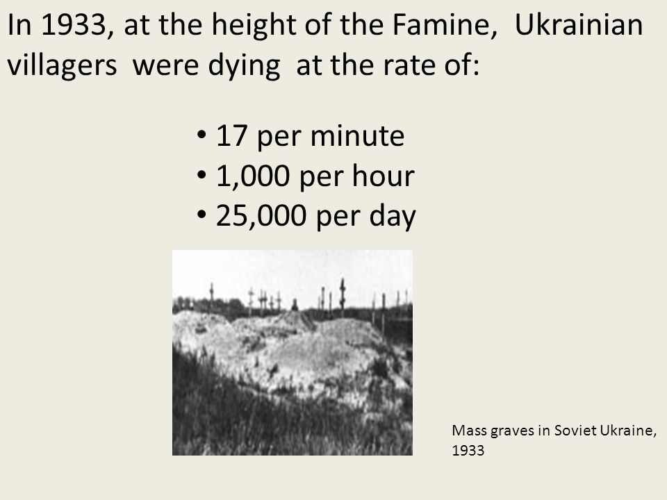 In 1933, at the height of the Famine, Ukrainian villagers were dying at the rate of: Mass graves in Soviet Ukraine, 1933 17 per minute 1,000 per hour 25,000 per day