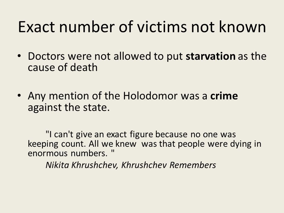 Exact number of victims not known Doctors were not allowed to put starvation as the cause of death Any mention of the Holodomor was a crime against the state.