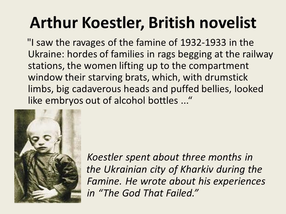 Arthur Koestler, British novelist I saw the ravages of the famine of 1932-1933 in the Ukraine: hordes of families in rags begging at the railway stations, the women lifting up to the compartment window their starving brats, which, with drumstick limbs, big cadaverous heads and puffed bellies, looked like embryos out of alcohol bottles... Koestler spent about three months in the Ukrainian city of Kharkiv during the Famine.