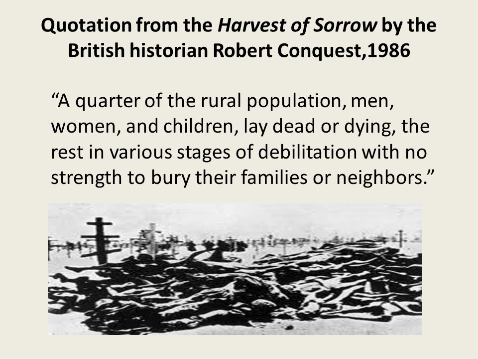 Quotation from the Harvest of Sorrow by the British historian Robert Conquest,1986 A quarter of the rural population, men, women, and children, lay dead or dying, the rest in various stages of debilitation with no strength to bury their families or neighbors.