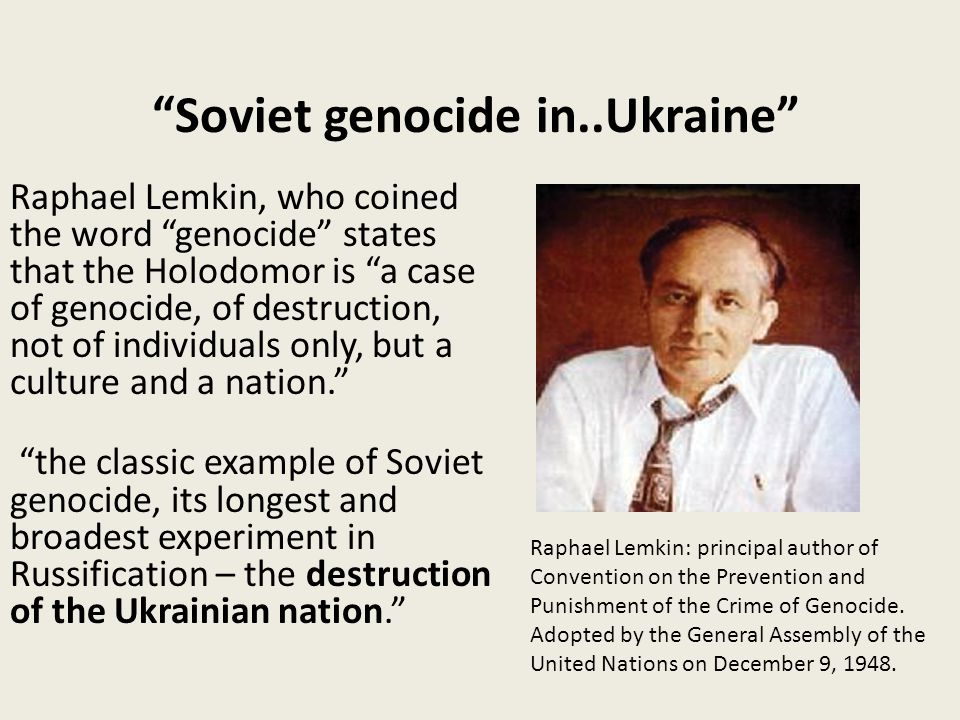 Soviet genocide in..Ukraine Raphael Lemkin, who coined the word genocide states that the Holodomor is a case of genocide, of destruction, not of individuals only, but a culture and a nation. the classic example of Soviet genocide, its longest and broadest experiment in Russification – the destruction of the Ukrainian nation. Raphael Lemkin: principal author of Convention on the Prevention and Punishment of the Crime of Genocide.
