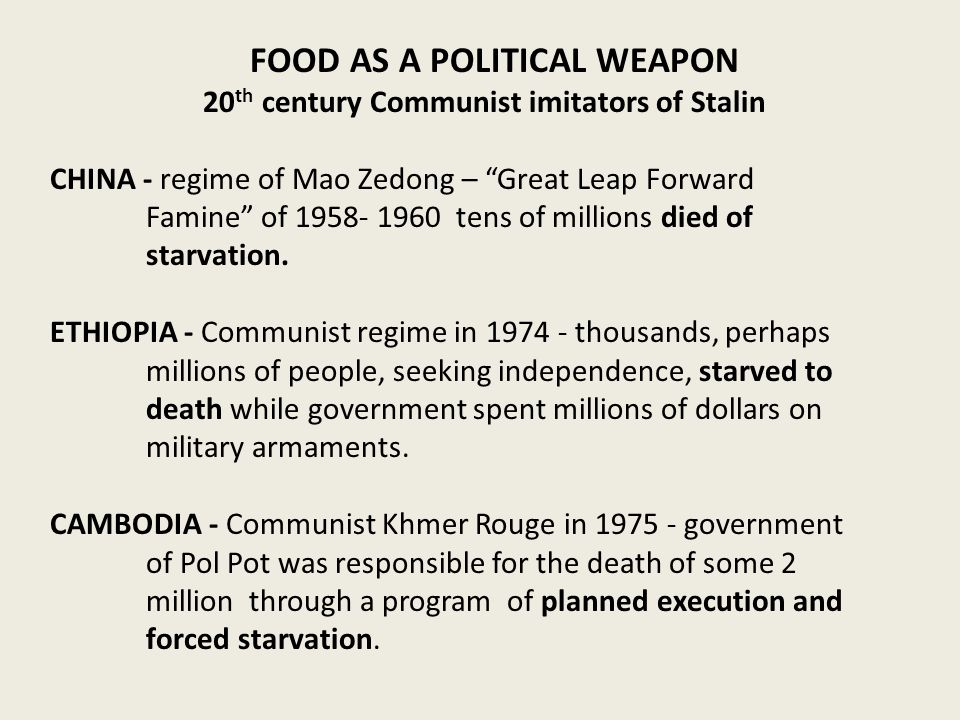 FOOD AS A POLITICAL WEAPON 20 th century Communist imitators of Stalin CHINA - regime of Mao Zedong – Great Leap Forward Famine of 1958- 1960 tens of millions died of starvation.