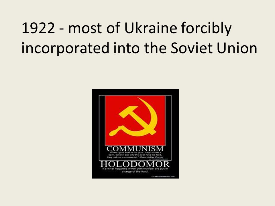 1922 - most of Ukraine forcibly incorporated into the Soviet Union