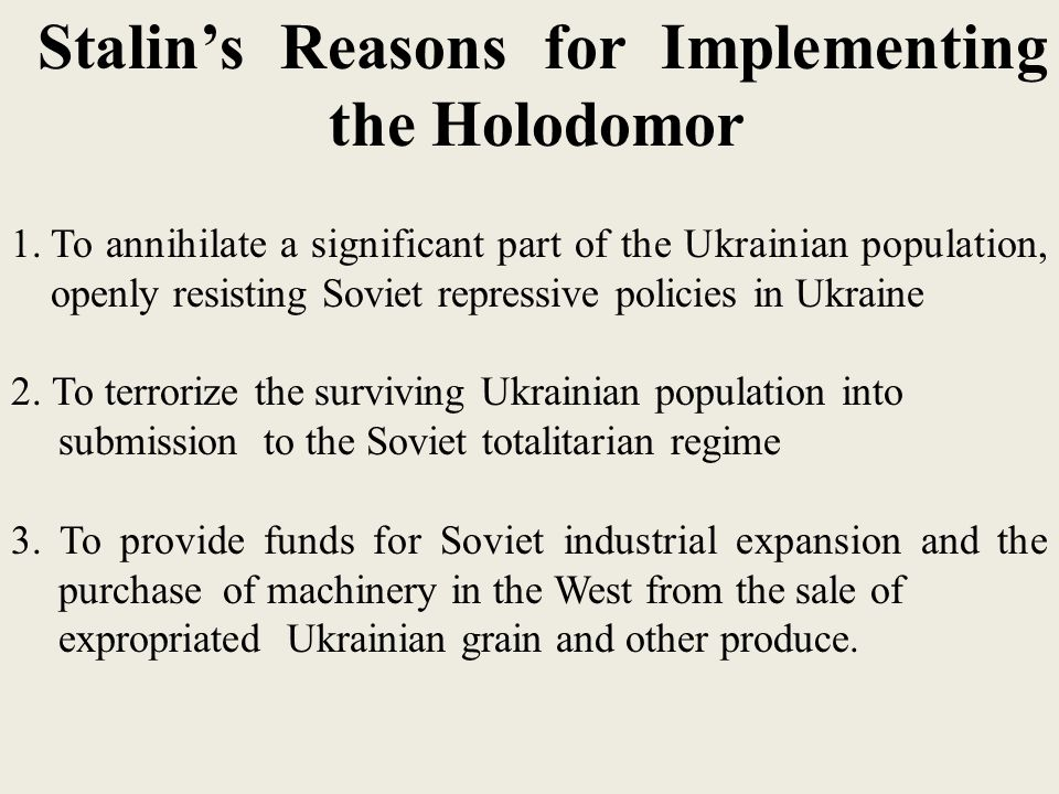 Stalin's Reasons for Implementing the Holodomor 1.To annihilate a significant part of the Ukrainian population, openly resisting Soviet repressive policies in Ukraine 2.