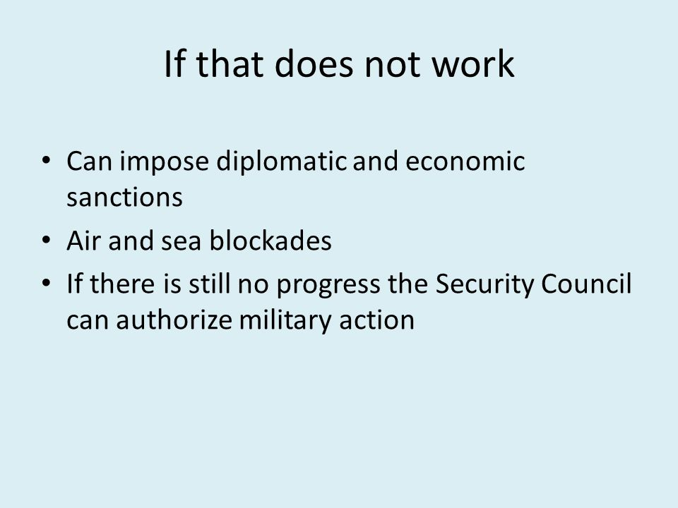 If that does not work Can impose diplomatic and economic sanctions Air and sea blockades If there is still no progress the Security Council can authorize military action