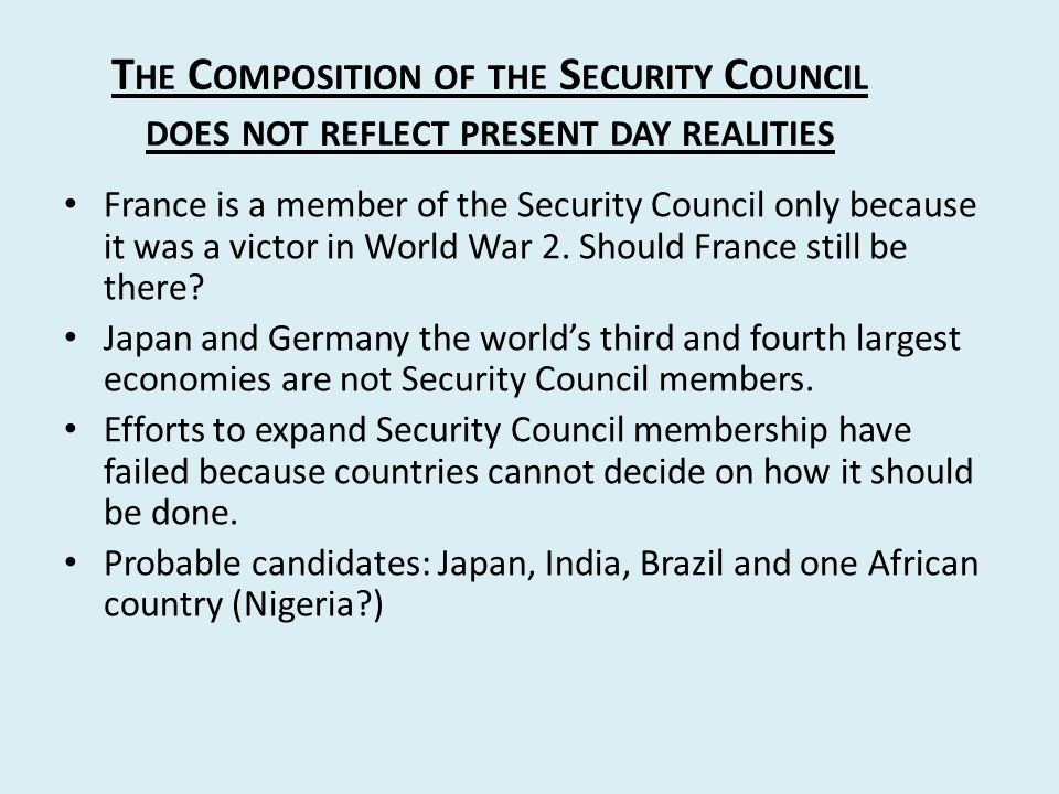 T HE C OMPOSITION OF THE S ECURITY C OUNCIL DOES NOT REFLECT PRESENT DAY REALITIES France is a member of the Security Council only because it was a victor in World War 2.