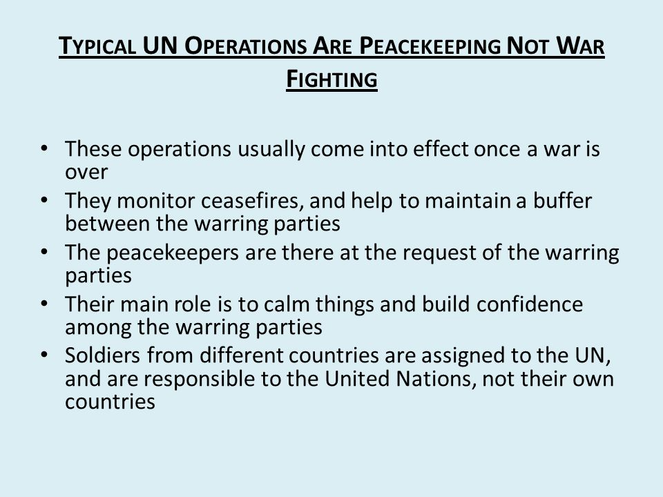 T YPICAL UN O PERATIONS A RE P EACEKEEPING N OT W AR F IGHTING These operations usually come into effect once a war is over They monitor ceasefires, and help to maintain a buffer between the warring parties The peacekeepers are there at the request of the warring parties Their main role is to calm things and build confidence among the warring parties Soldiers from different countries are assigned to the UN, and are responsible to the United Nations, not their own countries