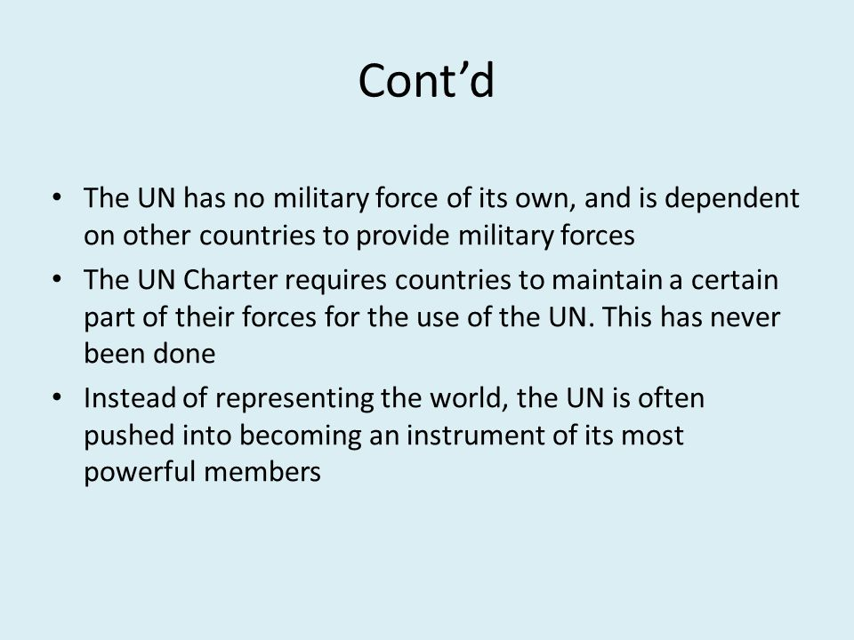 Cont'd The UN has no military force of its own, and is dependent on other countries to provide military forces The UN Charter requires countries to maintain a certain part of their forces for the use of the UN.