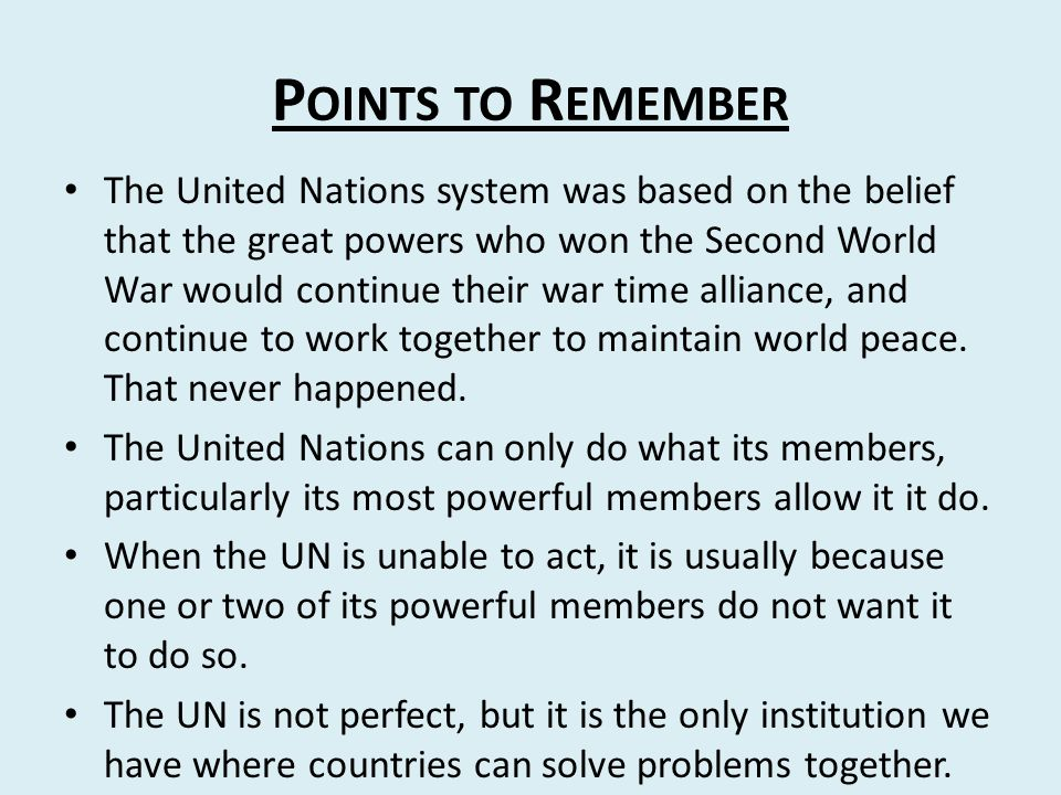 P OINTS TO R EMEMBER The United Nations system was based on the belief that the great powers who won the Second World War would continue their war time alliance, and continue to work together to maintain world peace.