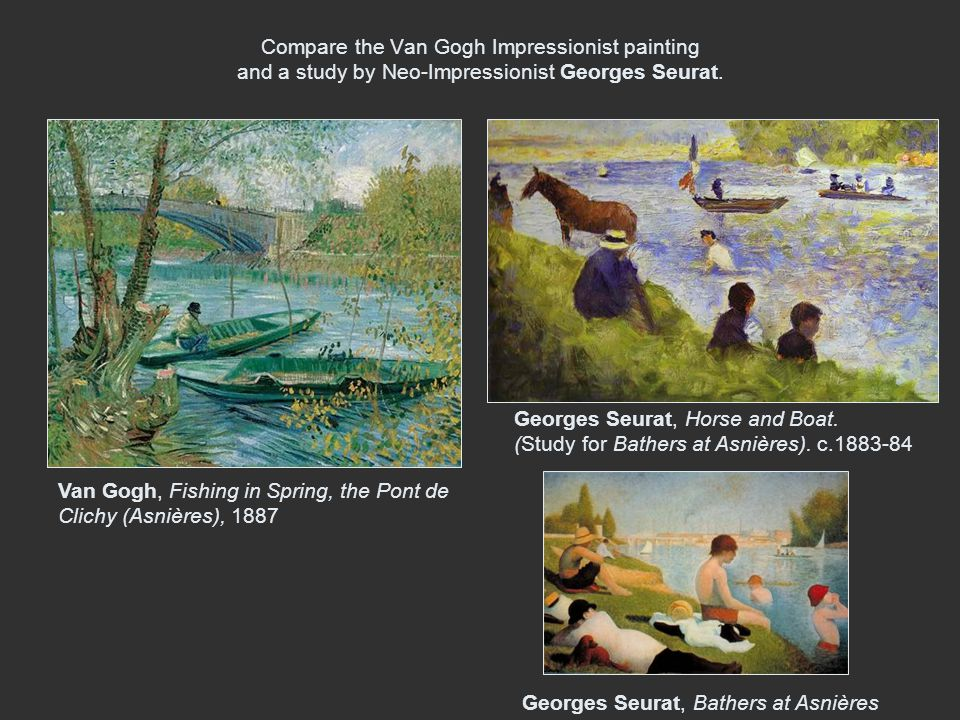Compare the Van Gogh Impressionist painting and a study by Neo-Impressionist Georges Seurat. Georges Seurat, Bathers at Asnières Van Gogh, Fishing in