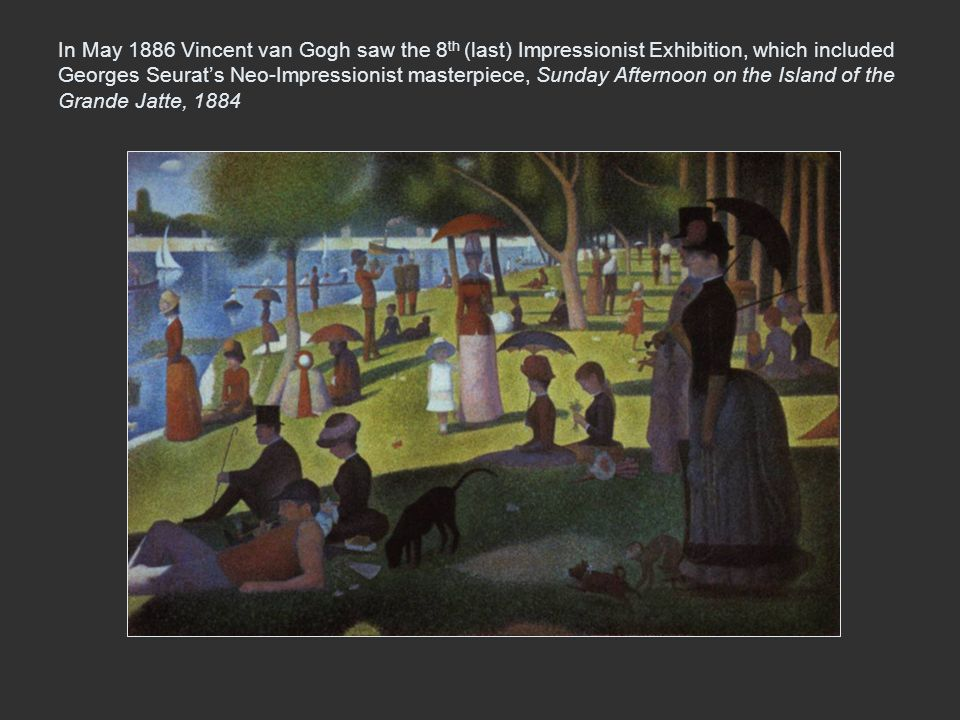 In May 1886 Vincent van Gogh saw the 8 th (last) Impressionist Exhibition, which included Georges Seurat's Neo-Impressionist masterpiece, Sunday After