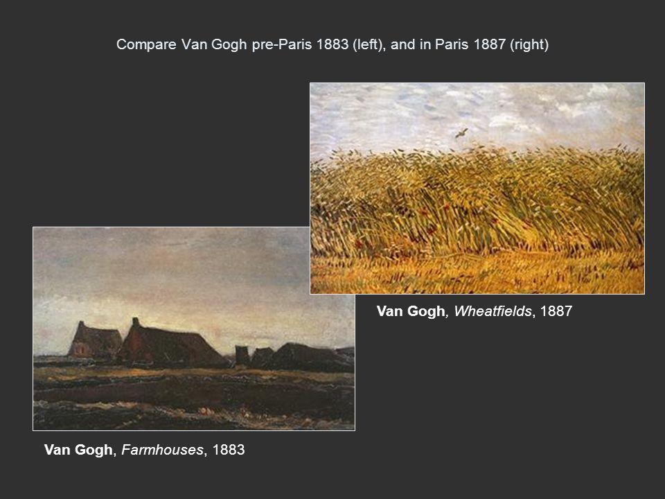 Compare Van Gogh pre-Paris 1883 (left), and in Paris 1887 (right) Van Gogh, Wheatfields, 1887 Van Gogh, Farmhouses, 1883