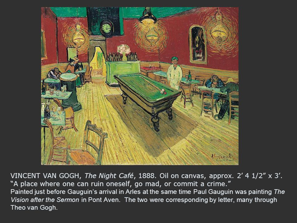 """VINCENT VAN GOGH, The Night Café, 1888. Oil on canvas, approx. 2' 4 1/2"""" x 3'. """"A place where one can ruin oneself, go mad, or commit a crime."""" Painte"""