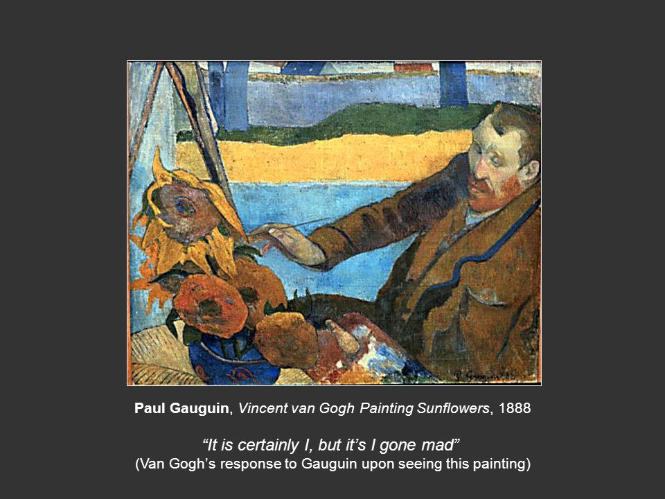 """Paul Gauguin, Vincent van Gogh Painting Sunflowers, 1888 """"It is certainly I, but it's I gone mad"""" (Van Gogh's response to Gauguin upon seeing this pai"""