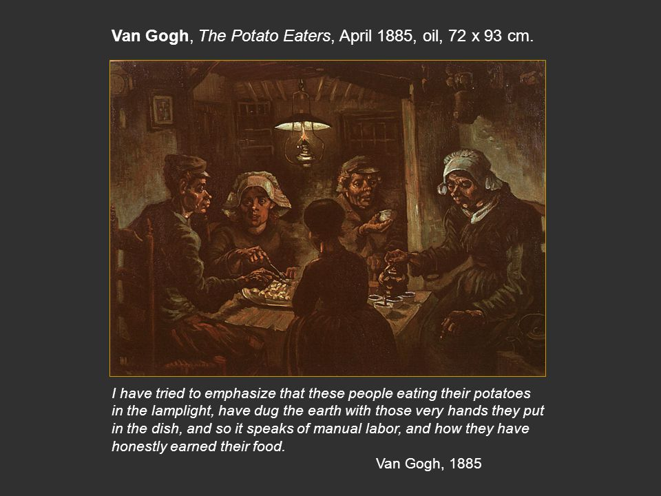 With its calculated ugliness and religious overtones, The Potato Eaters (1885) is also an homage to Rembrandt s The Supper at Emmaus (1648) in the Louvre Note: steaming potatoes and lamp create A halo effect around the child, the roof beams recession is an expressive use of perspective to suggest divine rays, small print of the Crucifixion behind the young man.