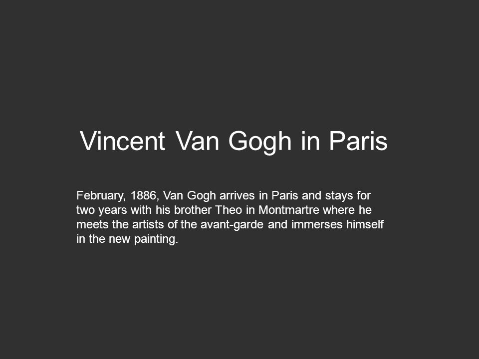 Vincent Van Gogh in Paris February, 1886, Van Gogh arrives in Paris and stays for two years with his brother Theo in Montmartre where he meets the art
