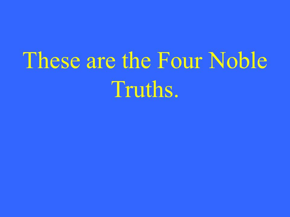 These are the Four Noble Truths.