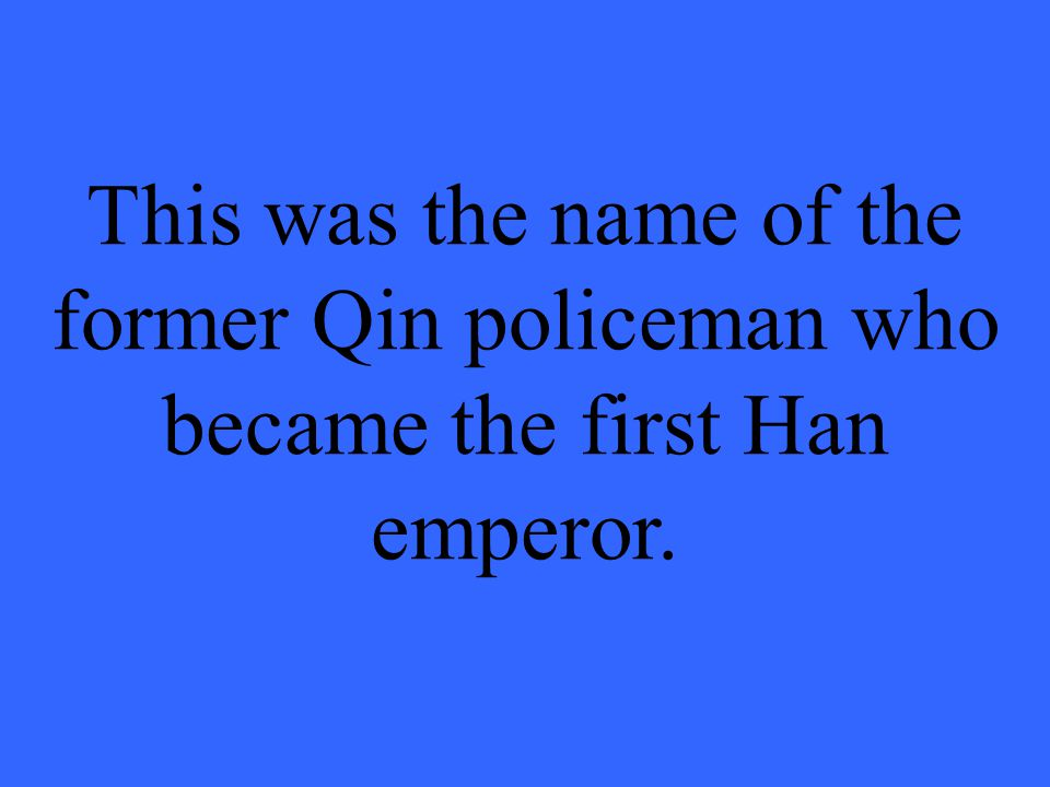 This was the name of the former Qin policeman who became the first Han emperor.