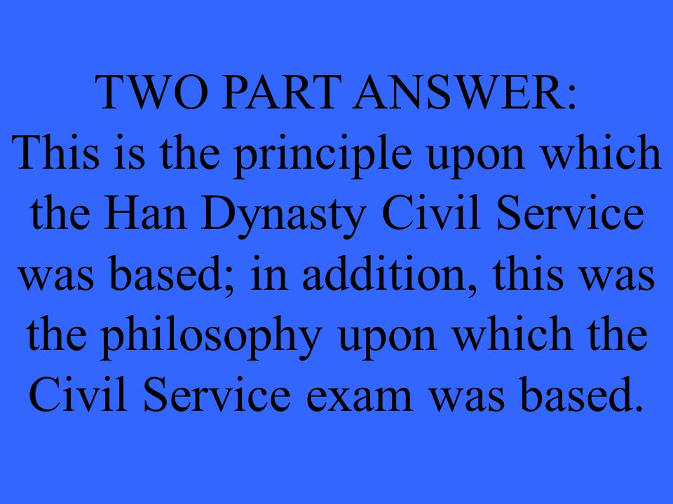 TWO PART ANSWER: This is the principle upon which the Han Dynasty Civil Service was based; in addition, this was the philosophy upon which the Civil Service exam was based.