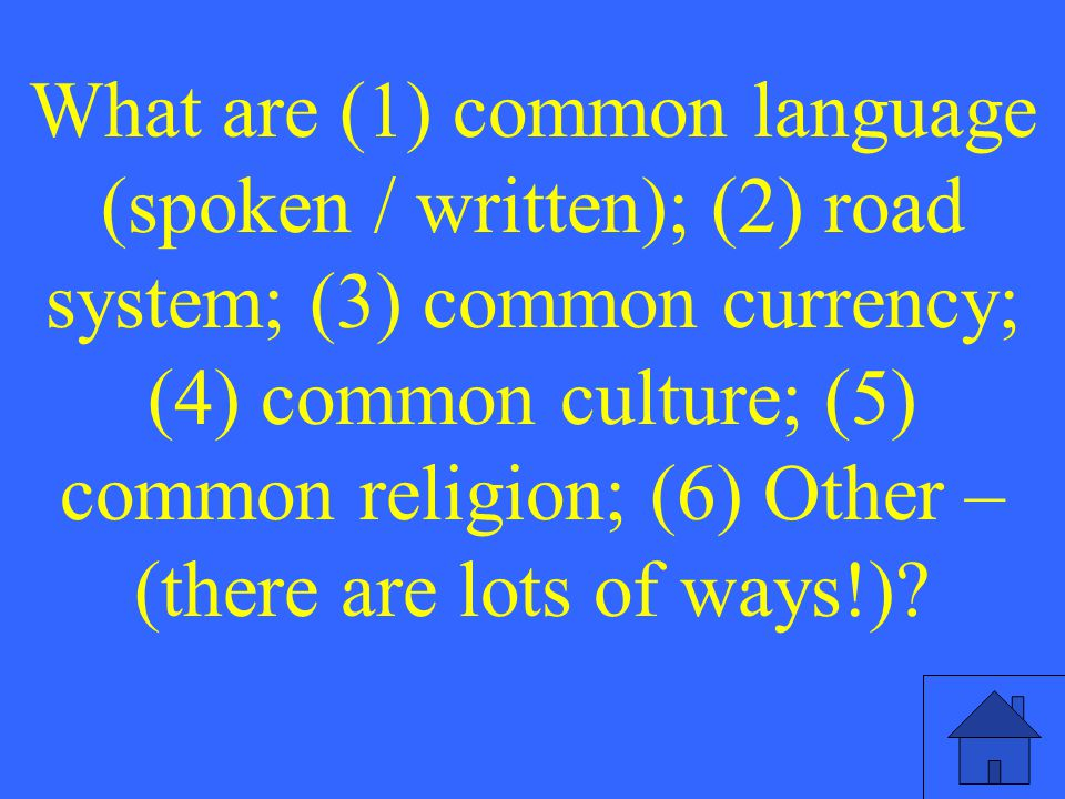 What are (1) common language (spoken / written); (2) road system; (3) common currency; (4) common culture; (5) common religion; (6) Other – (there are lots of ways!)?