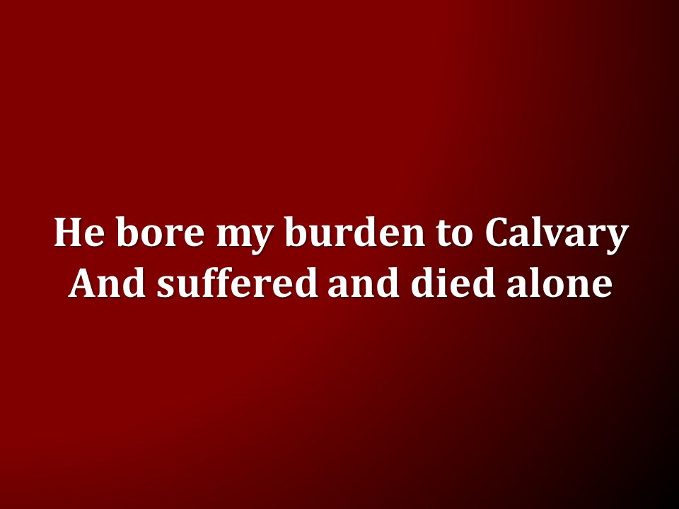 He bore my burden to Calvary And suffered and died alone