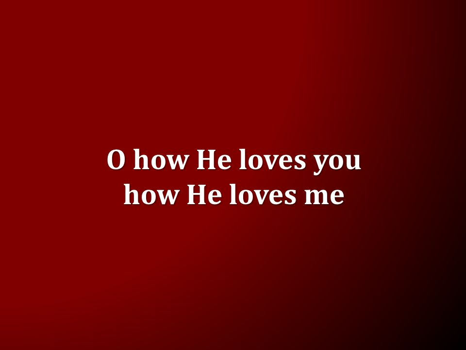O how He loves you how He loves me