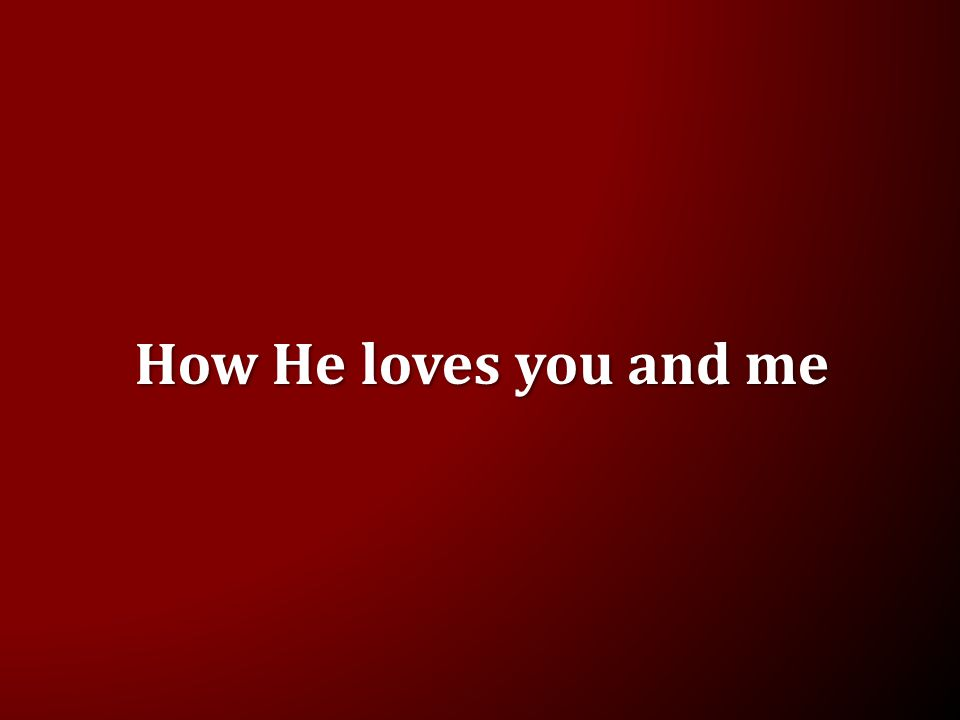 How He loves you and me
