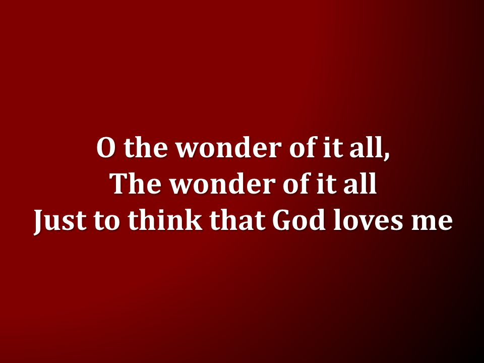 O the wonder of it all, The wonder of it all Just to think that God loves me