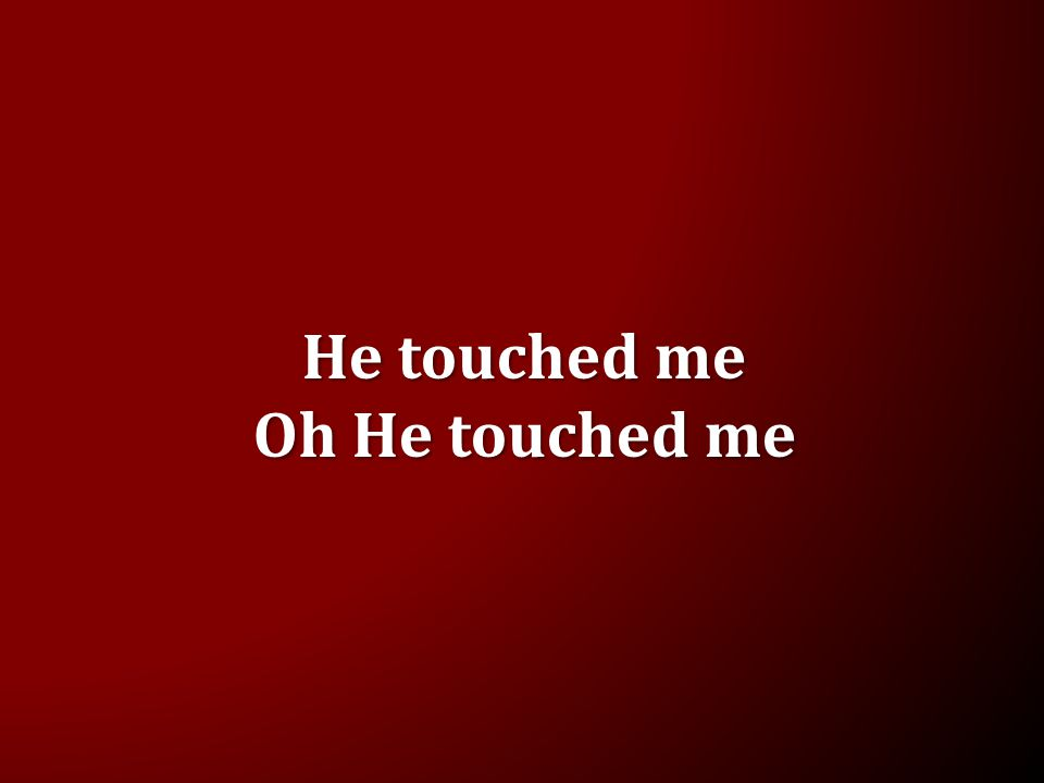 He touched me Oh He touched me