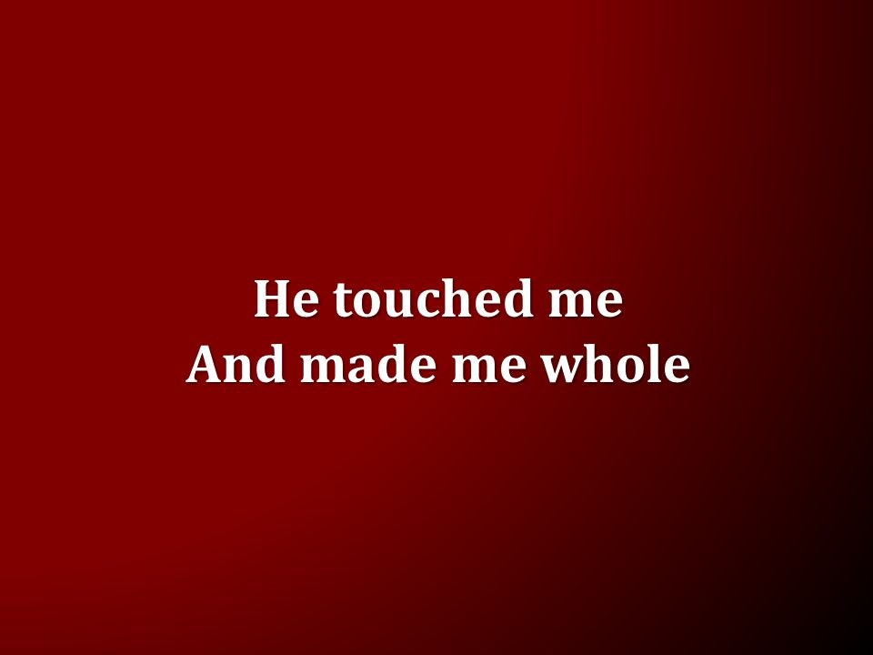 He touched me And made me whole