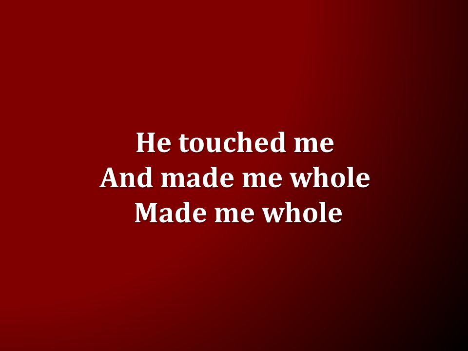 He touched me And made me whole Made me whole Made me whole