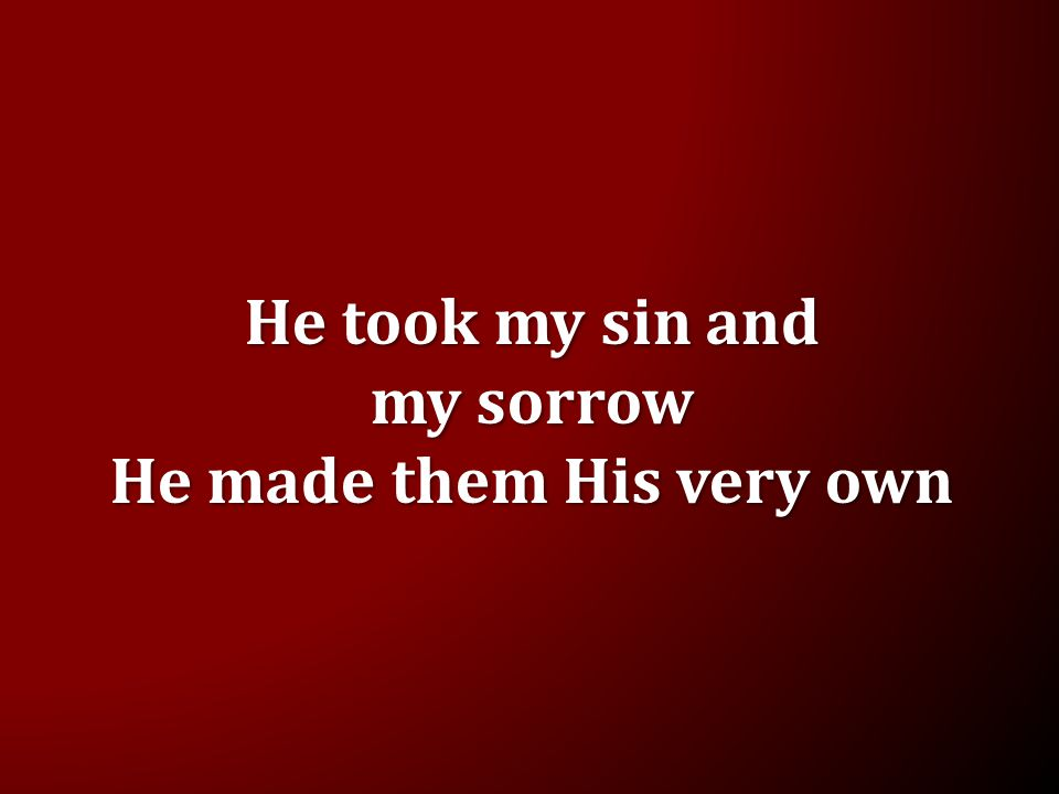 He took my sin and my sorrow He made them His very own