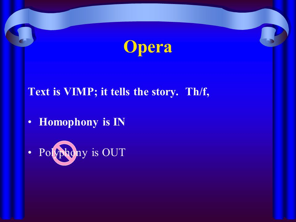 Opera Text is VIMP; it tells the story. Th/f, Homophony is IN Polyphony is OUT